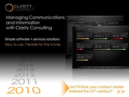 Managing Communications and Information with Clarity Consulting Simple software + services solutions Isn't it time your contact center entered the 21 st.