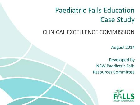 Paediatric Falls Education Case Study CLINICAL EXCELLENCE COMMISSION August 2014 Developed by NSW Paediatric Falls Resources Committee.