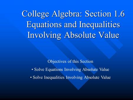 College Algebra: Section 1.6 Equations and Inequalities Involving Absolute Value Objectives of this Section Solve Equations Involving Absolute Value Solve.