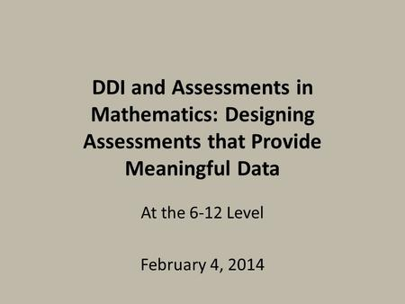 DDI and Assessments in Mathematics: Designing Assessments that Provide Meaningful Data At the 6-12 Level February 4, 2014.