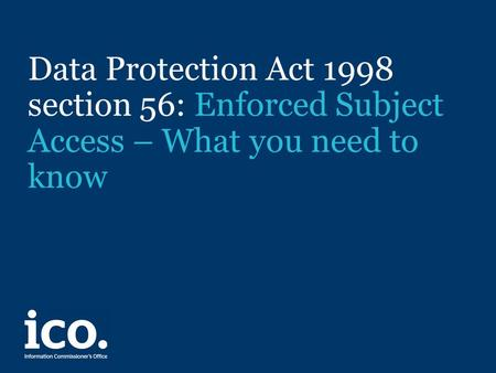 Data Protection Act 1998 section 56: Enforced Subject Access – What you need to know.