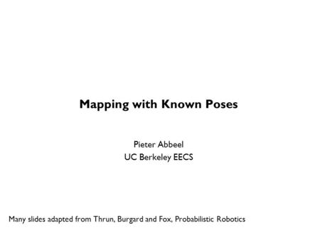 Mapping with Known Poses Pieter Abbeel UC Berkeley EECS Many slides adapted from Thrun, Burgard and Fox, Probabilistic Robotics TexPoint fonts used in.