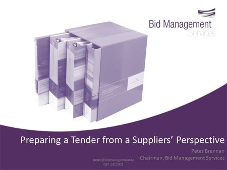 Preparing a Tender from a Suppliers' Perspective Peter Brennan Chairman, Bid Management Services 087 2412001.
