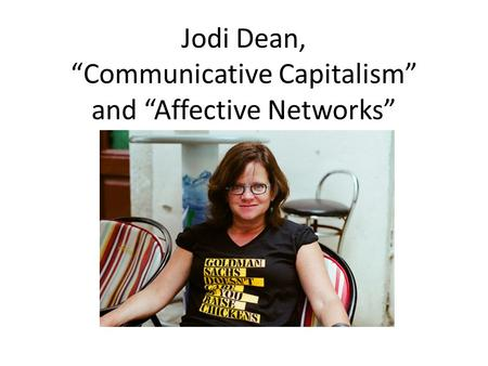 "Jodi Dean, ""Communicative Capitalism"" and ""Affective Networks"""