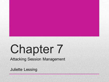Chapter 7 Attacking Session Management Juliette Lessing.