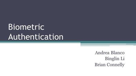 Biometric Authentication Andrea Blanco Binglin Li Brian Connelly.