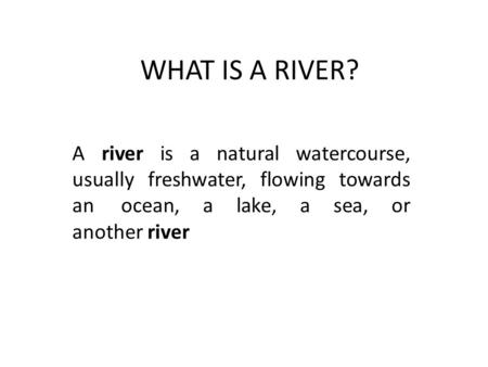 WHAT IS A RIVER? A river is a natural watercourse, usually freshwater, flowing towards an ocean, a lake, a sea, or another river.