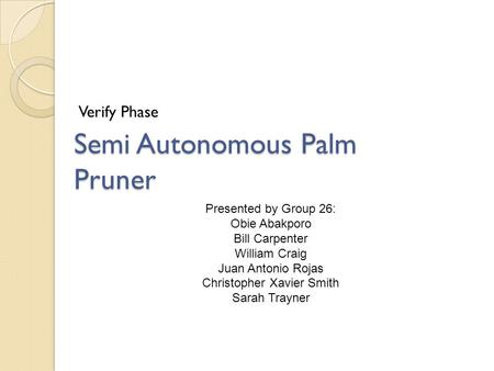 Verify Phase Semi Autonomous Palm Pruner Presented by Group 26: Obie Abakporo Bill Carpenter William Craig Juan Antonio Rojas Christopher Xavier Smith.