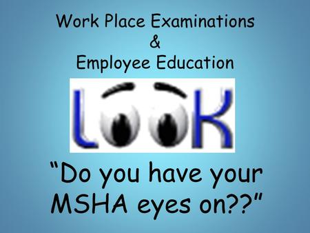 "Work Place Examinations & Employee Education ""Do you have your MSHA eyes on??"""