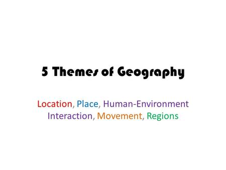 5 Themes of Geography Location, Place, Human-Environment Interaction, Movement, Regions.