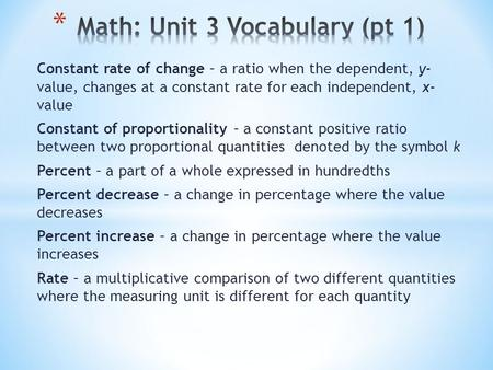 Constant rate of change – a ratio when the dependent, y- value, changes at a constant rate for each independent, x- value Constant of proportionality –