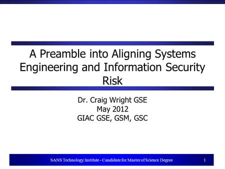 1 SANS Technology Institute - Candidate for Master of Science Degree 1 A Preamble into Aligning Systems Engineering and Information Security Risk Dr. Craig.