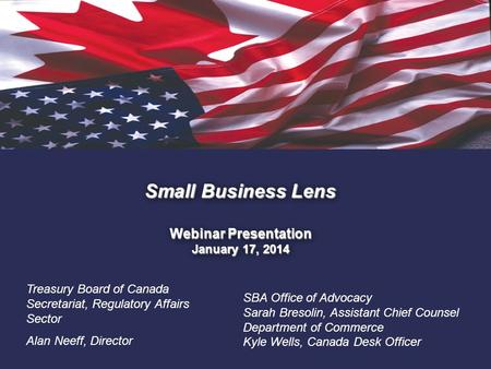 1. Small Business Lens Webinar Presentation January 17, 2014 Treasury Board of Canada Secretariat, Regulatory Affairs Sector Alan Neeff, Director SBA Office.