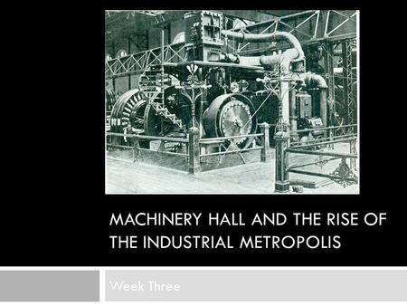 MACHINERY HALL AND THE RISE OF THE INDUSTRIAL METROPOLIS Week Three.