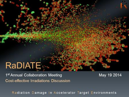 RaDIATE 1 st Annual Collaboration Meeting May 19 2014 Cost-effective Irradiations Discussion Radiation Damage In Accelerator Target Environments.