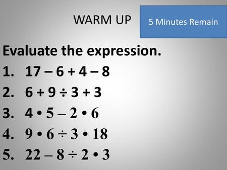 WARM UP Evaluate the expression. 1.17 – 6 + 4 – 8 2.6 + 9 ÷ 3 + 3 3.4 5 – 2 6 4.9 6 ÷ 3 18 5.22 – 8 ÷ 2 3 5 Minutes Remain.