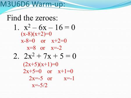 M3U6D6 Warm-up: Find the zeroes: 1.x 2 – 6x – 16 = 0 2.2x 2 + 7x + 5 = 0 (x-8)(x+2)=0 x-8=0 or x+2=0 x=8 or x=-2 (2x+5)(x+1)=0 2x+5=0 or x+1=0 2x=-5 or.