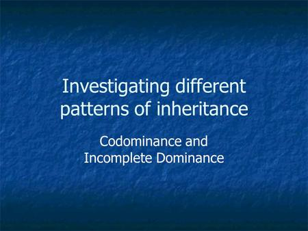 Investigating different patterns of inheritance Codominance and Incomplete Dominance.