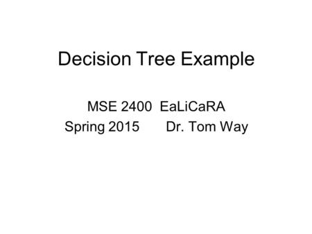 Decision Tree Example MSE 2400 EaLiCaRA Spring 2015 Dr. Tom Way.