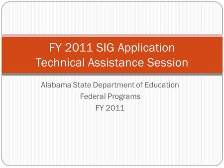 Alabama State Department of Education Federal Programs FY 2011 FY 2011 SIG Application Technical Assistance Session.