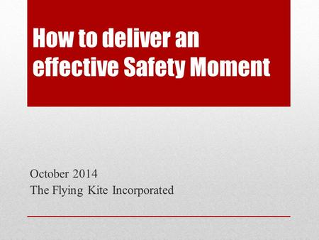 How to deliver an effective Safety Moment October 2014 The Flying Kite Incorporated.