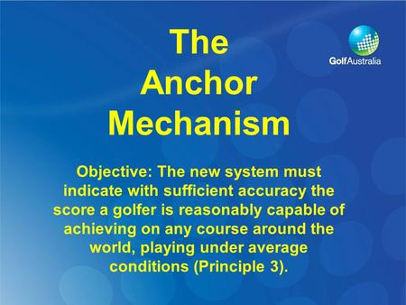 The Anchor Mechanism Objective: The new system must indicate with sufficient accuracy the score a golfer is reasonably capable of achieving on any course.