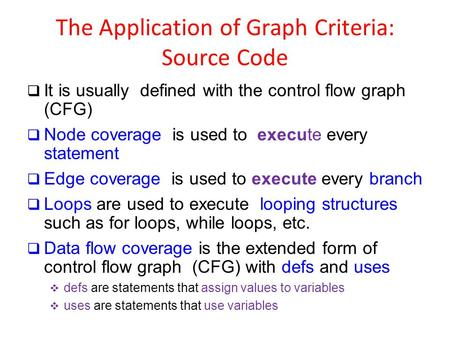 The Application of Graph Criteria: Source Code  It is usually defined with the control flow graph (CFG)  Node coverage is used to execute every statement.