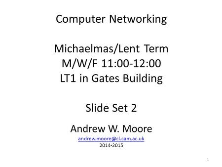 Computer <strong>Networking</strong> Michaelmas/Lent Term M/W/F 11:00-12:00 LT1 in Gates Building Slide Set 2 Andrew W. Moore 2014-2015 1.