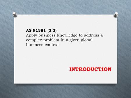 INTRODUCTION AS 91381 (3.3) Apply business knowledge to address a complex problem in a given global business context.
