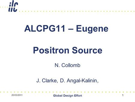 20/03/2011 Global Design Effort 1 ALCPG11 – Eugene Positron Source N. Collomb J. Clarke, D. Angal-Kalinin,