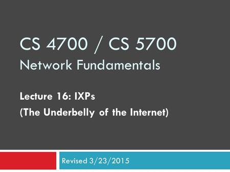 CS 4700 / CS 5700 Network Fundamentals Lecture 16: IXPs (The Underbelly of the Internet) Revised 3/23/2015.