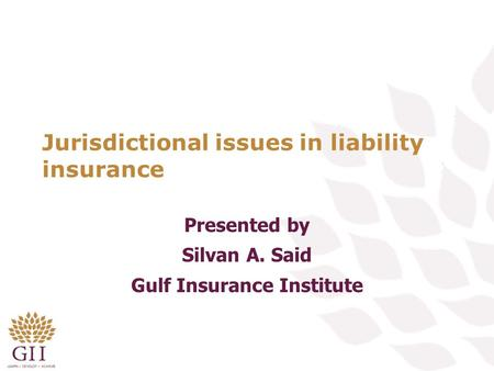 Jurisdictional issues in liability insurance Presented by Silvan A. Said Gulf Insurance Institute.