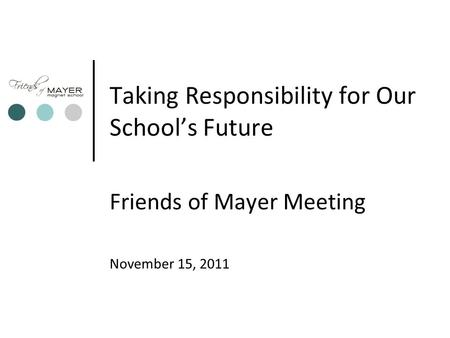 Taking Responsibility for Our School's Future Friends of Mayer Meeting November 15, 2011.
