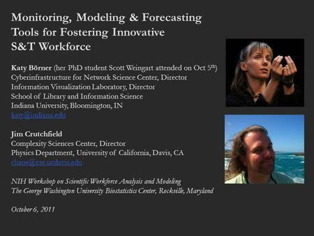 Monitoring, Modeling & Forecasting Tools for Fostering Innovative S&T Workforce Katy Börner (her PhD student Scott Weingart attended on Oct 5 th ) Cyberinfrastructure.