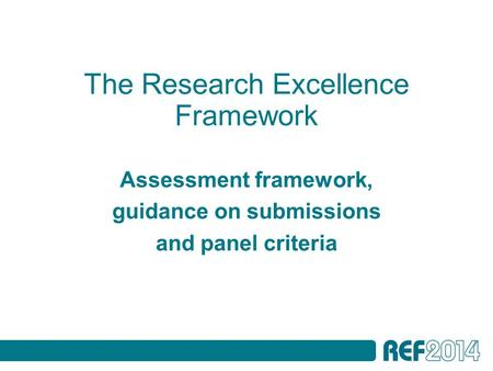 The Research Excellence Framework Assessment framework, guidance on submissions and panel criteria.