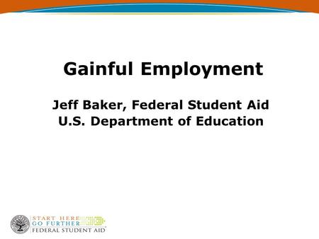 Gainful Employment Jeff Baker, Federal Student Aid U.S. Department of Education.