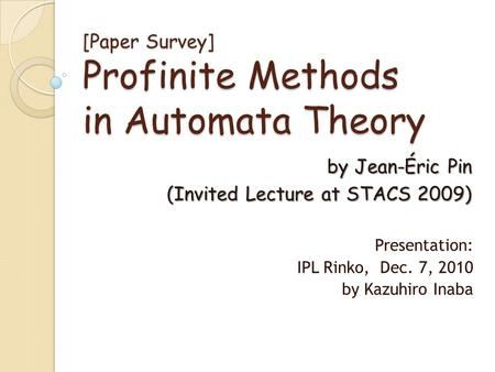 [Paper Survey] Profinite Methods in Automata Theory Presentation: IPL Rinko, Dec. 7, 2010 by Kazuhiro Inaba by Jean-Éric Pin (Invited Lecture at STACS.
