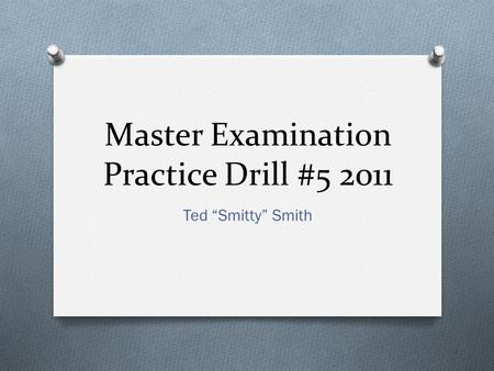 "Master Examination Practice Drill #5 2011 Ted ""Smitty"" Smith."