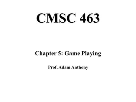 CMSC 463 Chapter 5: Game Playing Prof. Adam Anthony.