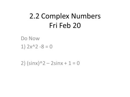 2.2 Complex Numbers Fri Feb 20 Do Now 1) 2x^2 -8 = 0 2) (sinx)^2 – 2sinx + 1 = 0.