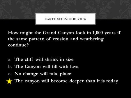 How might the Grand Canyon look in 1,000 years if the same pattern of erosion and weathering continue? a.The cliff will shrink in size b.The Canyon will.