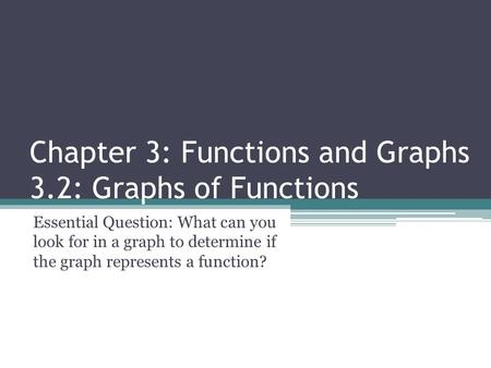 Chapter 3: Functions and Graphs 3.2: Graphs of Functions Essential Question: What can you look for in a graph to determine if the graph represents a function?