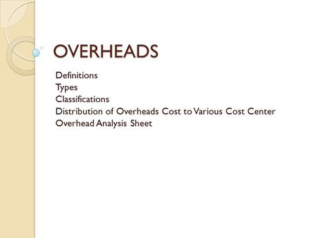 OVERHEADS Definitions Types Classifications Distribution of Overheads Cost to Various Cost Center Overhead Analysis Sheet.