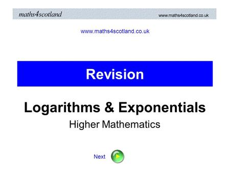 Revision Logarithms & Exponentials Higher Mathematics www.maths4scotland.co.uk Next.