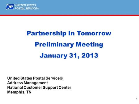 ® 1 Partnership In Tomorrow Preliminary Meeting January 31, 2013 United States Postal Service® Address Management National Customer Support Center Memphis,