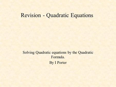 Revision - Quadratic Equations Solving Quadratic equations by the Quadratic Formula. By I Porter.