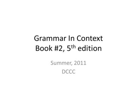 Grammar In Context Book #2, 5 th edition Summer, 2011 DCCC.