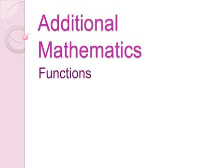Additional Mathematics Functions. Questions 1.Given function f : x  mx + 4, x=n. x – n If f(2) = 10 and f(8) = 4, find a) the values of m and n b) the.