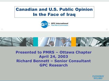 1 Canadian and U.S. Public Opinion In the Face of Iraq Presented to PMRS – Ottawa Chapter April 24, 2003 Richard Bennett – Senior Consultant GPC Research.
