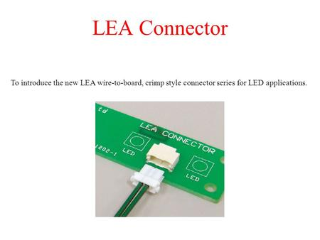 LEA Connector To introduce the new LEA wire-to-board, crimp style connector series for LED applications.